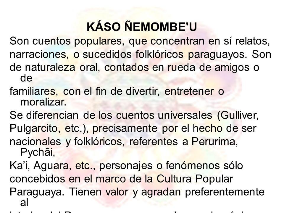 KÁSO ÑEMOMBE'U Son cuentos populares, que concentran en sí relatos, narraciones, o sucedidos folklóricos paraguayos. Son de naturaleza oral, contados