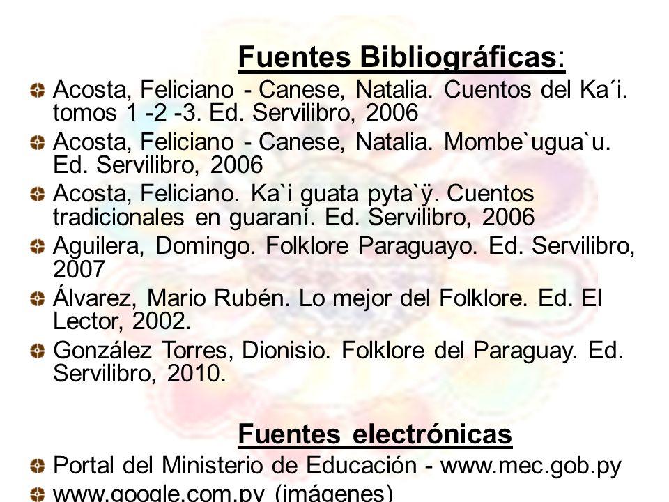 Fuentes Bibliográficas: Acosta, Feliciano - Canese, Natalia. Cuentos del Ka´i. tomos 1 -2 -3. Ed. Servilibro, 2006 Acosta, Feliciano - Canese, Natalia