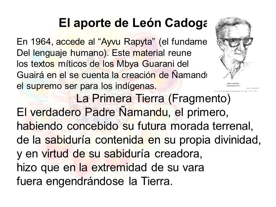 El aporte de León Cadogan En 1964, accede al Ayvu Rapyta (el fundamento Del lenguaje humano). Este material reune los textos míticos de los Mbya Guara