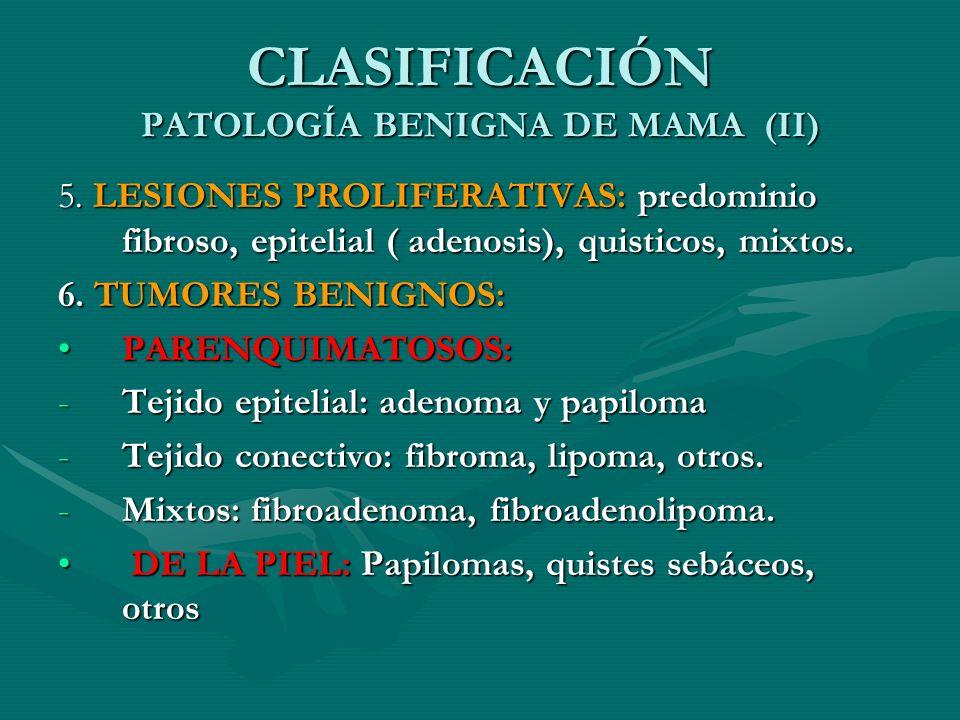 CLASIFICACIÓN PATOLOGÍA BENIGNA DE MAMA (II) 5. LESIONES PROLIFERATIVAS: predominio fibroso, epitelial ( adenosis), quisticos, mixtos. 6. TUMORES BENI
