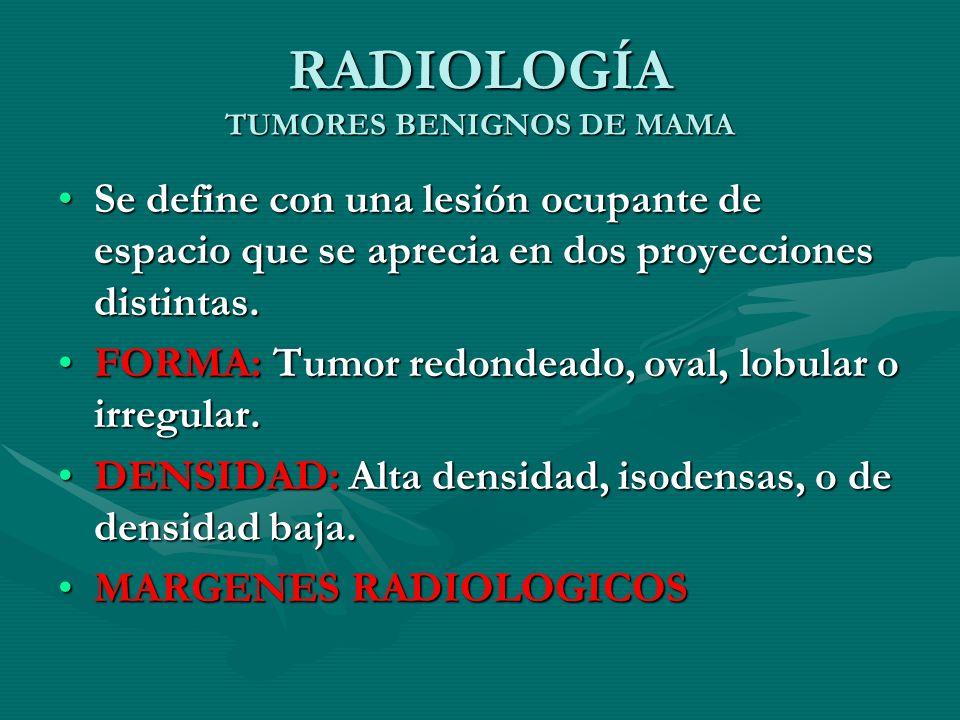 RADIOLOGÍA TUMORES BENIGNOS DE MAMA Se define con una lesión ocupante de espacio que se aprecia en dos proyecciones distintas.Se define con una lesión