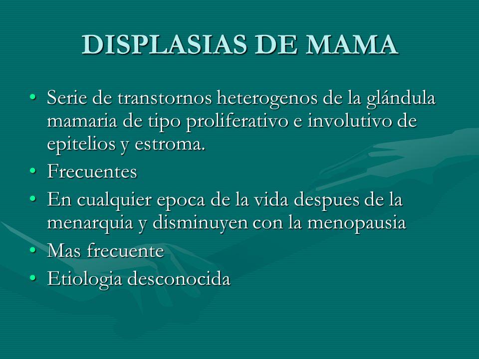 DISPLASIAS DE MAMA Serie de transtornos heterogenos de la glándula mamaria de tipo proliferativo e involutivo de epitelios y estroma.Serie de transtor