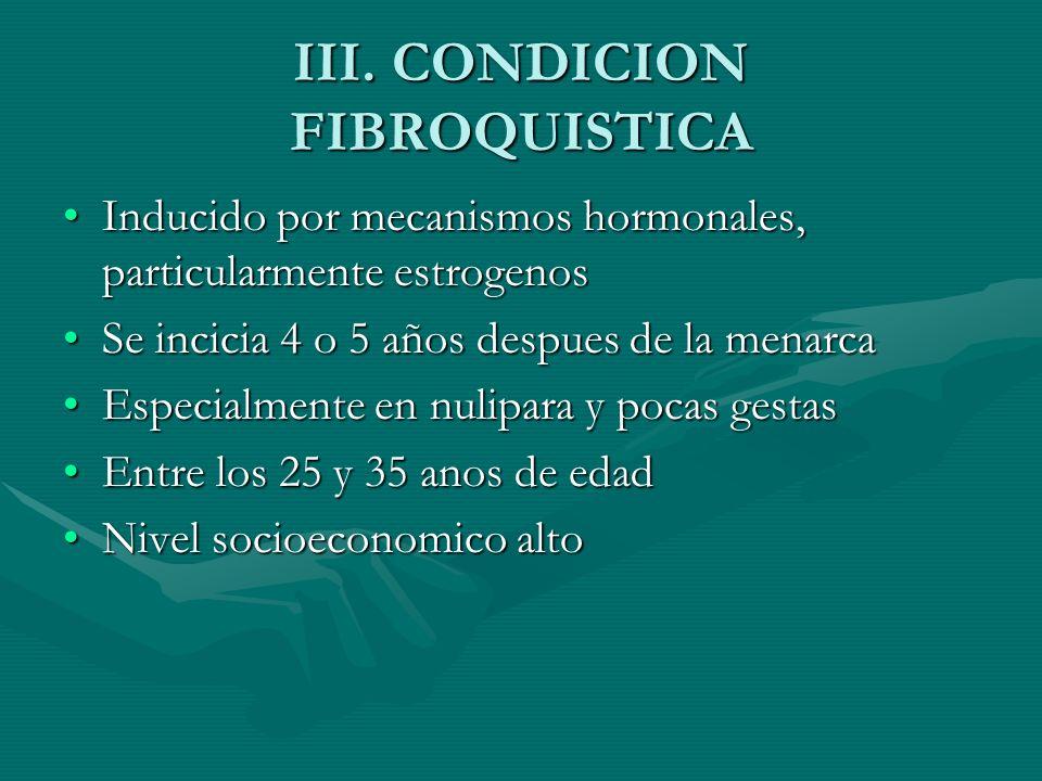 III. CONDICION FIBROQUISTICA Inducido por mecanismos hormonales, particularmente estrogenosInducido por mecanismos hormonales, particularmente estroge