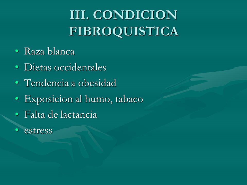 III. CONDICION FIBROQUISTICA Raza blancaRaza blanca Dietas occidentalesDietas occidentales Tendencia a obesidadTendencia a obesidad Exposicion al humo