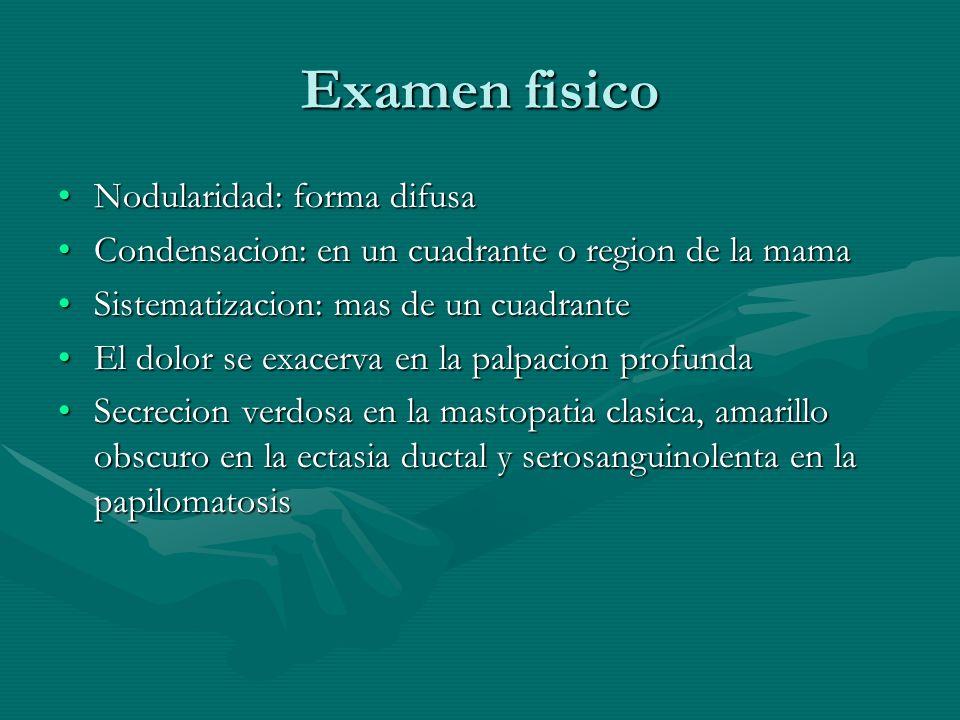 Examen fisico Nodularidad: forma difusaNodularidad: forma difusa Condensacion: en un cuadrante o region de la mamaCondensacion: en un cuadrante o regi