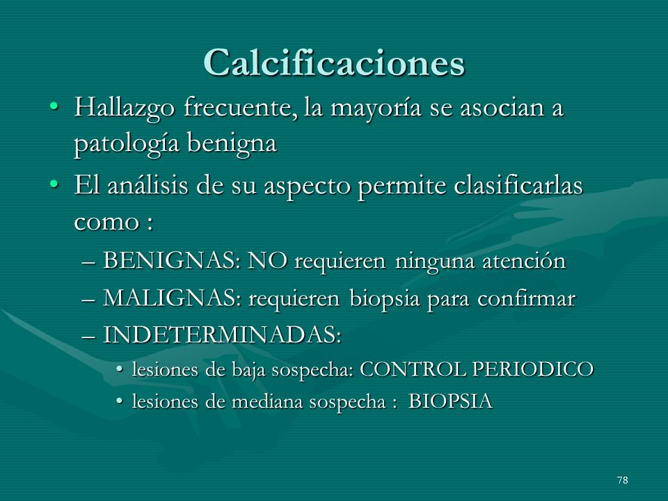 78 Calcificaciones Hallazgo frecuente, la mayoría se asocian a patología benignaHallazgo frecuente, la mayoría se asocian a patología benigna El análi