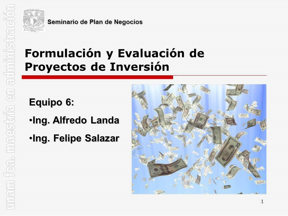 1 Formulación y Evaluación de Proyectos de Inversión Seminario de Plan de Negocios Equipo 6: Ing. Alfredo LandaIng. Alfredo Landa Ing. Felipe SalazarI