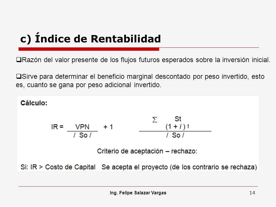 c) Índice de Rentabilidad Ing. Felipe Salazar Vargas 14 Razón del valor presente de los flujos futuros esperados sobre la inversión inicial. Sirve par