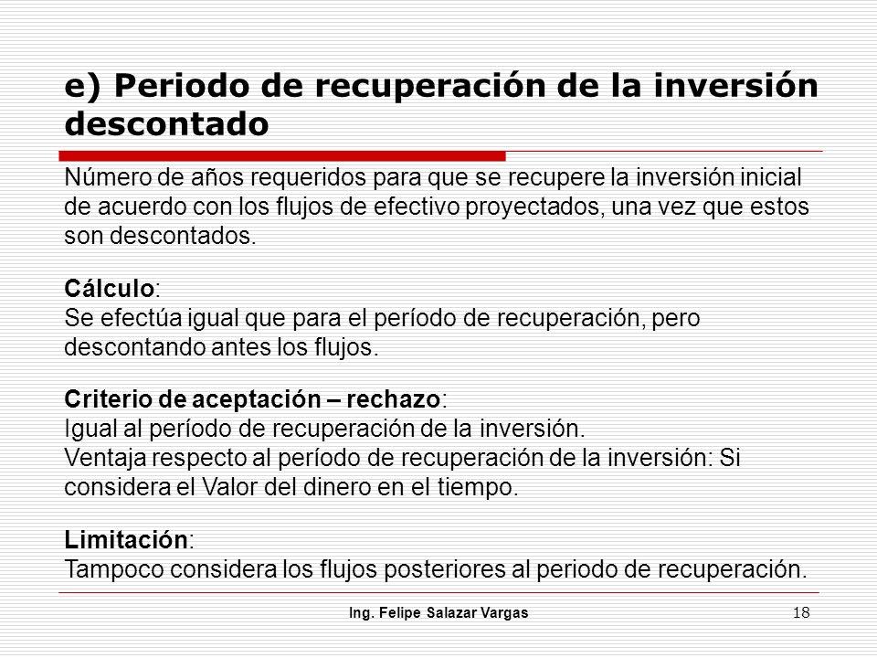 e) Periodo de recuperación de la inversión descontado Ing. Felipe Salazar Vargas 18 Número de años requeridos para que se recupere la inversión inicia