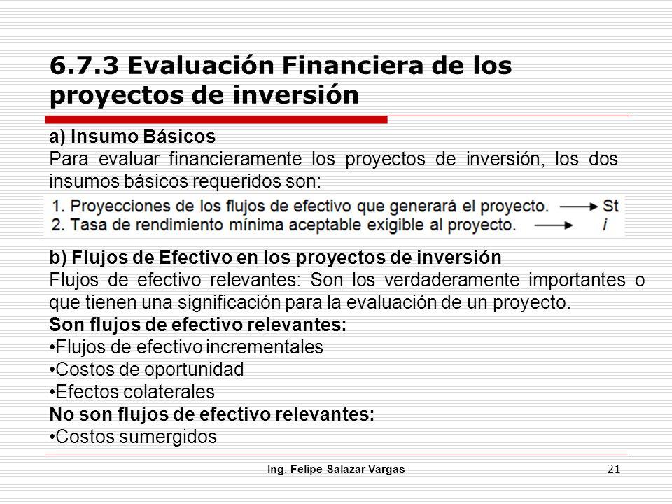 6.7.3 Evaluación Financiera de los proyectos de inversión Ing. Felipe Salazar Vargas 21 a) Insumo Básicos Para evaluar financieramente los proyectos d