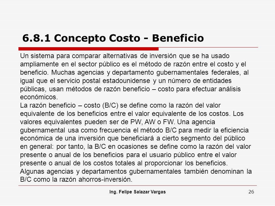 Ing. Felipe Salazar Vargas 26 6.8.1 Concepto Costo - Beneficio Un sistema para comparar alternativas de inversión que se ha usado ampliamente en el se