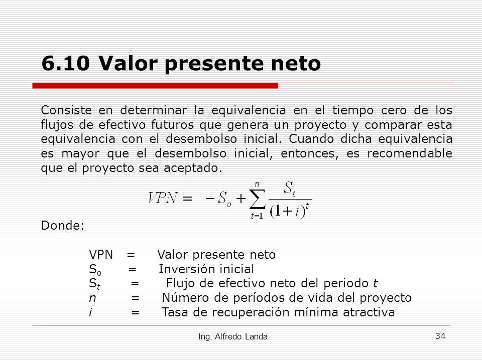 34 6.10 Valor presente neto Ing. Alfredo Landa Consiste en determinar la equivalencia en el tiempo cero de los flujos de efectivo futuros que genera u
