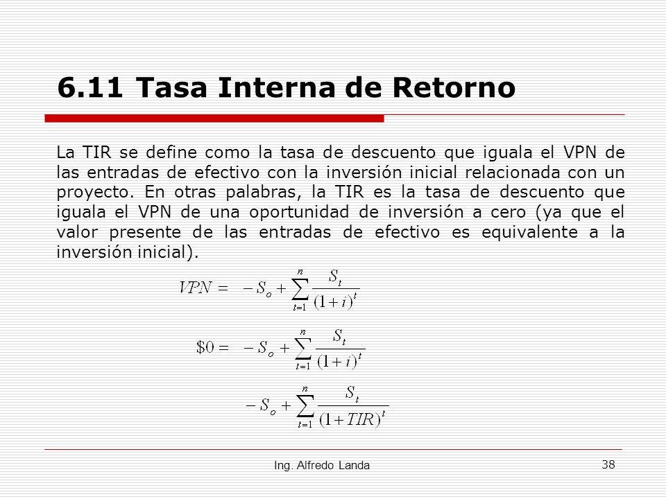 38 6.11 Tasa Interna de Retorno Ing. Alfredo Landa La TIR se define como la tasa de descuento que iguala el VPN de las entradas de efectivo con la inv