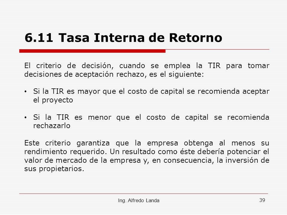 39 6.11 Tasa Interna de Retorno Ing. Alfredo Landa El criterio de decisión, cuando se emplea la TIR para tomar decisiones de aceptación rechazo, es el