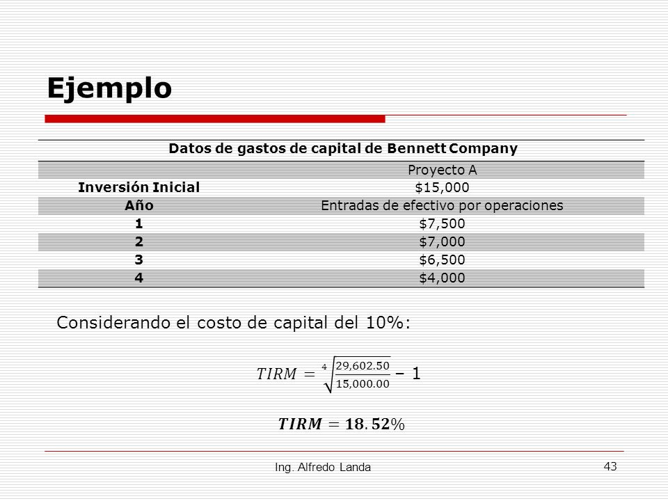 43 Ejemplo Ing. Alfredo Landa Datos de gastos de capital de Bennett Company Proyecto A Inversión Inicial$15,000 AñoEntradas de efectivo por operacione