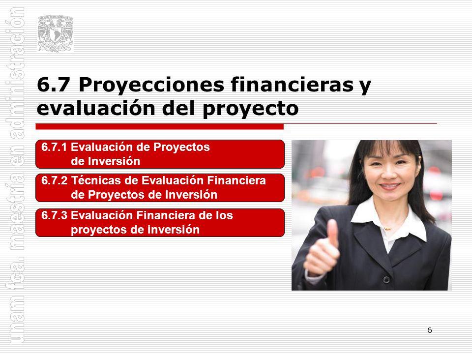 6 6.7.1 Evaluación de Proyectos de Inversión 6.7.2 Técnicas de Evaluación Financiera de Proyectos de Inversión 6.7.3 Evaluación Financiera de los proy