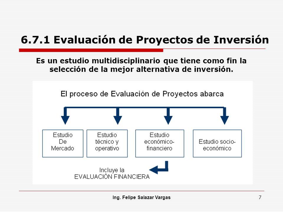 6.7.1 Evaluación de Proyectos de Inversión Ing. Felipe Salazar Vargas 7 Es un estudio multidisciplinario que tiene como fin la selección de la mejor a