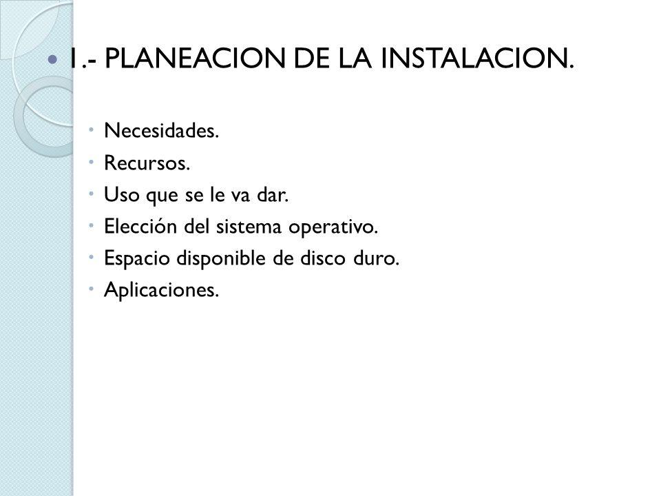 1.- PLANEACION DE LA INSTALACION. Necesidades. Recursos. Uso que se le va dar. Elección del sistema operativo. Espacio disponible de disco duro. Aplic