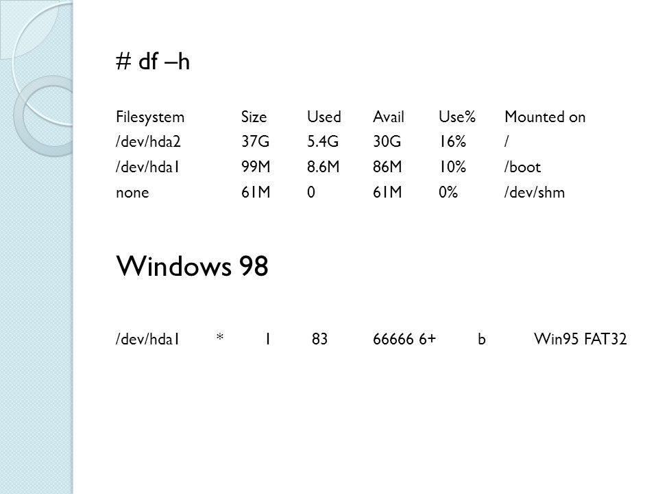 # df –h Filesystem Size Used Avail Use% Mounted on /dev/hda2 37G 5.4G 30G 16% / /dev/hda1 99M 8.6M 86M 10% /boot none 61M 0 61M 0% /dev/shm Windows 98 /dev/hda1 * 1 83 66666 6+ b Win95 FAT32