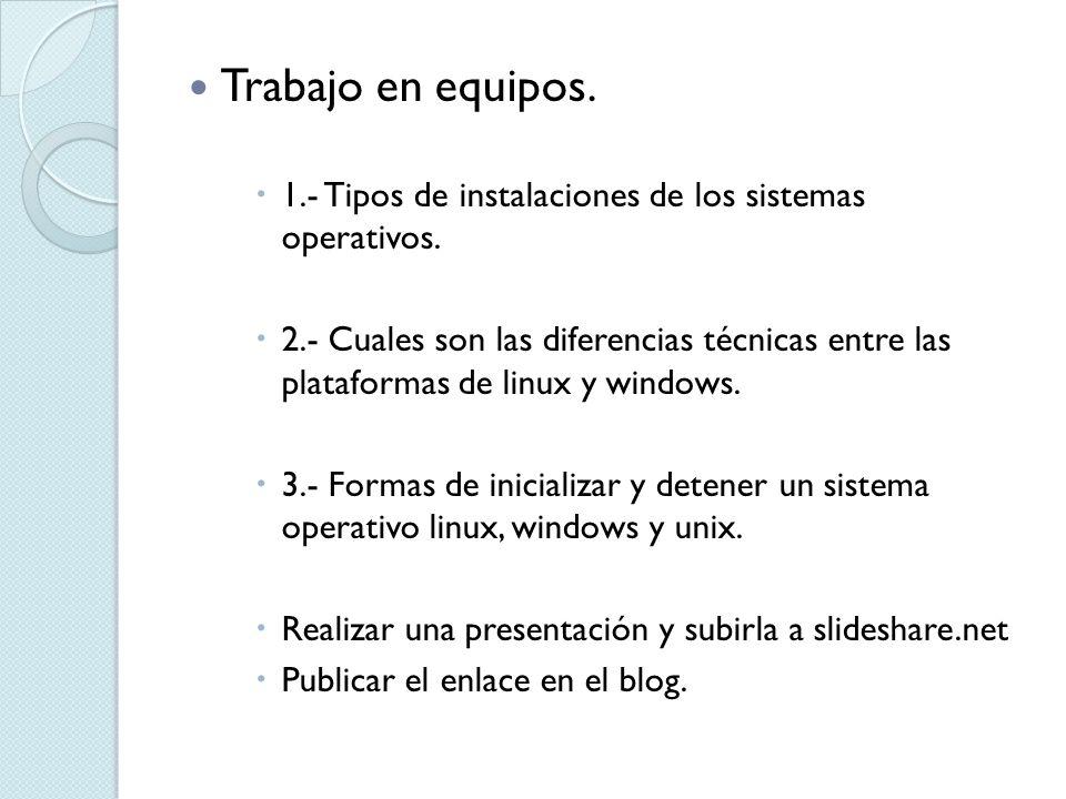 Trabajo en equipos. 1.- Tipos de instalaciones de los sistemas operativos. 2.- Cuales son las diferencias técnicas entre las plataformas de linux y wi