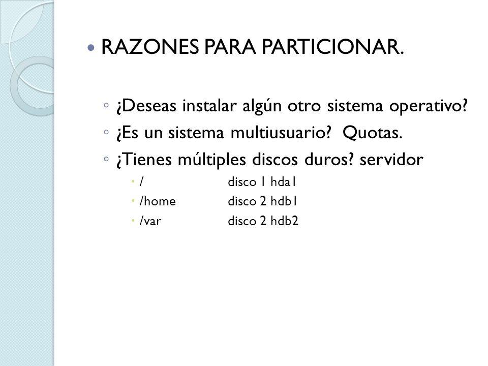 RAZONES PARA PARTICIONAR. ¿Deseas instalar algún otro sistema operativo? ¿Es un sistema multiusuario? Quotas. ¿Tienes múltiples discos duros? servidor
