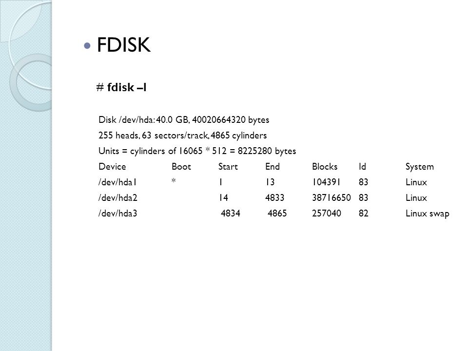 FDISK # fdisk –l Disk /dev/hda: 40.0 GB, 40020664320 bytes 255 heads, 63 sectors/track, 4865 cylinders Units = cylinders of 16065 * 512 = 8225280 bytes Device Boot Start End Blocks Id System /dev/hda1 * 1 13 104391 83 Linux /dev/hda2 14 4833 38716650 83 Linux /dev/hda3 4834 4865 257040 82 Linux swap