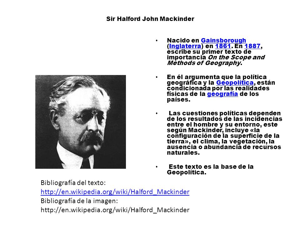 Sir Halford John Mackinder Nacido en Gainsborough (Inglaterra) en 1861. En 1887, escribe su primer texto de importancia On the Scope and Methods of Ge