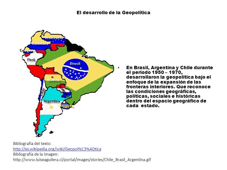 El desarrollo de la Geopolítica En Brasil, Argentina y Chile durante el periodo 1950 – 1970, desarrollaron la geopolítica bajo el enfoque de la expansión de las fronteras interiores.