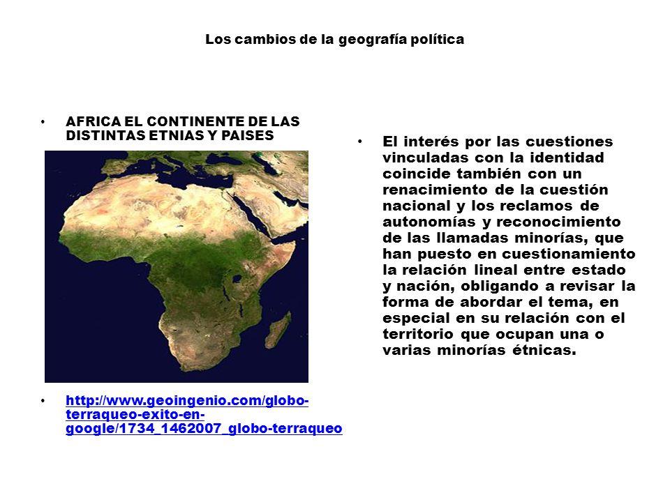 Los cambios de la geografía política AFRICA EL CONTINENTE DE LAS DISTINTAS ETNIAS Y PAISES http://www.geoingenio.com/globo- terraqueo-exito-en- google/1734_1462007_globo-terraqueo http://www.geoingenio.com/globo- terraqueo-exito-en- google/1734_1462007_globo-terraqueo El interés por las cuestiones vinculadas con la identidad coincide también con un renacimiento de la cuestión nacional y los reclamos de autonomías y reconocimiento de las llamadas minorías, que han puesto en cuestionamiento la relación lineal entre estado y nación, obligando a revisar la forma de abordar el tema, en especial en su relación con el territorio que ocupan una o varias minorías étnicas.