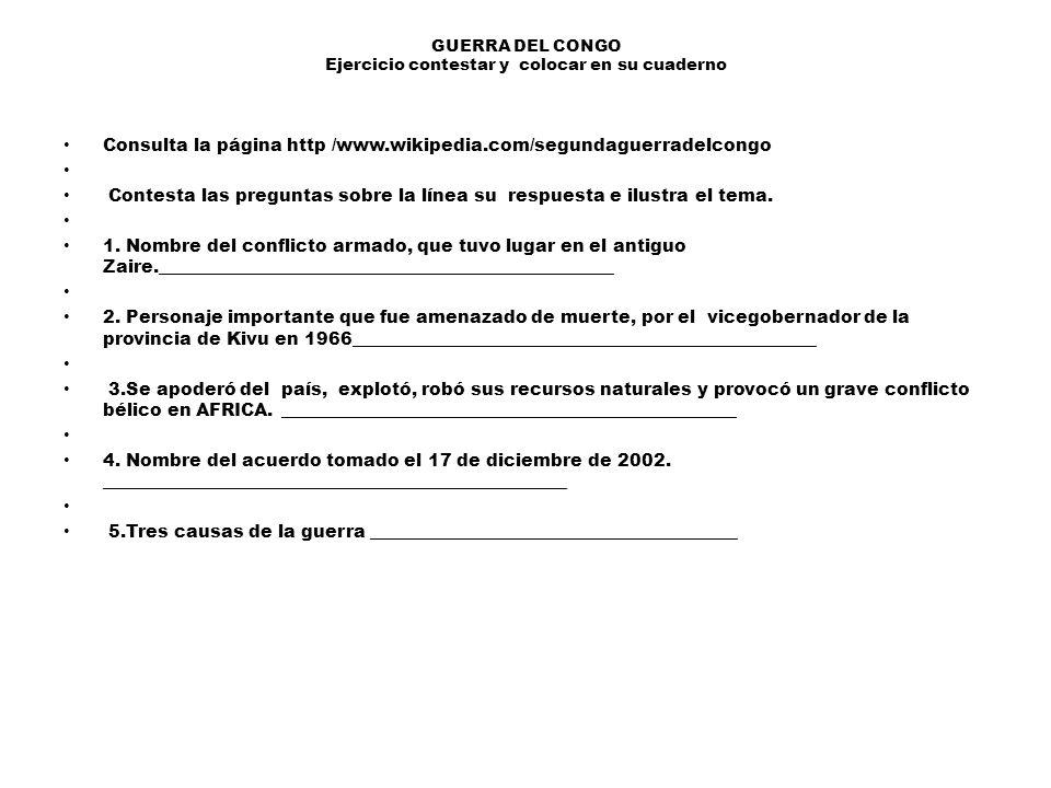 GUERRA DEL CONGO Ejercicio contestar y colocar en su cuaderno Consulta la página http /www.wikipedia.com/segundaguerradelcongo Contesta las preguntas sobre la línea su respuesta e ilustra el tema.