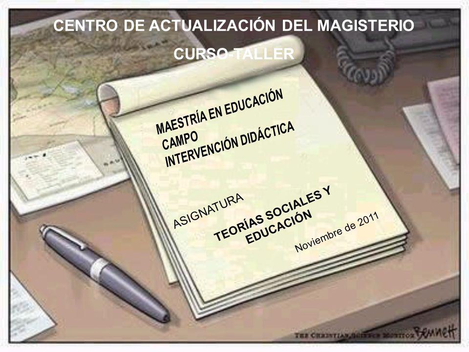 ASIGNATURA TEORÍAS SOCIALES Y EDUCACIÓN Noviembre de 2011 CENTRO DE ACTUALIZACIÓN DEL MAGISTERIO CURSO-TALLER