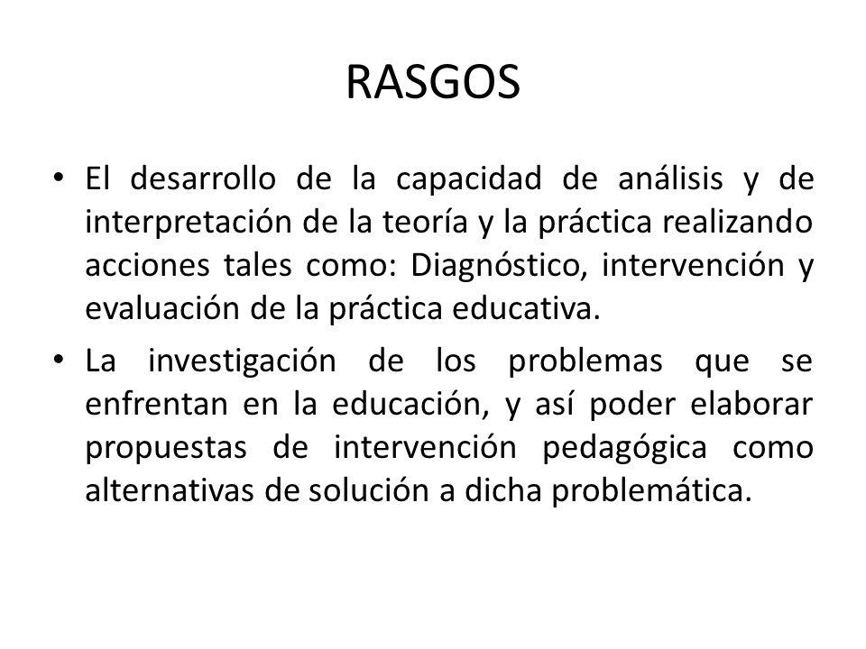 RASGOS El desarrollo de la capacidad de análisis y de interpretación de la teoría y la práctica realizando acciones tales como: Diagnóstico, intervenc