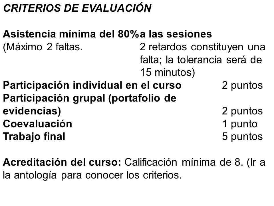 CRITERIOS DE EVALUACIÓN Asistencia mínima del 80%a las sesiones (Máximo 2 faltas. 2 retardos constituyen una falta; la tolerancia será de 15 minutos)