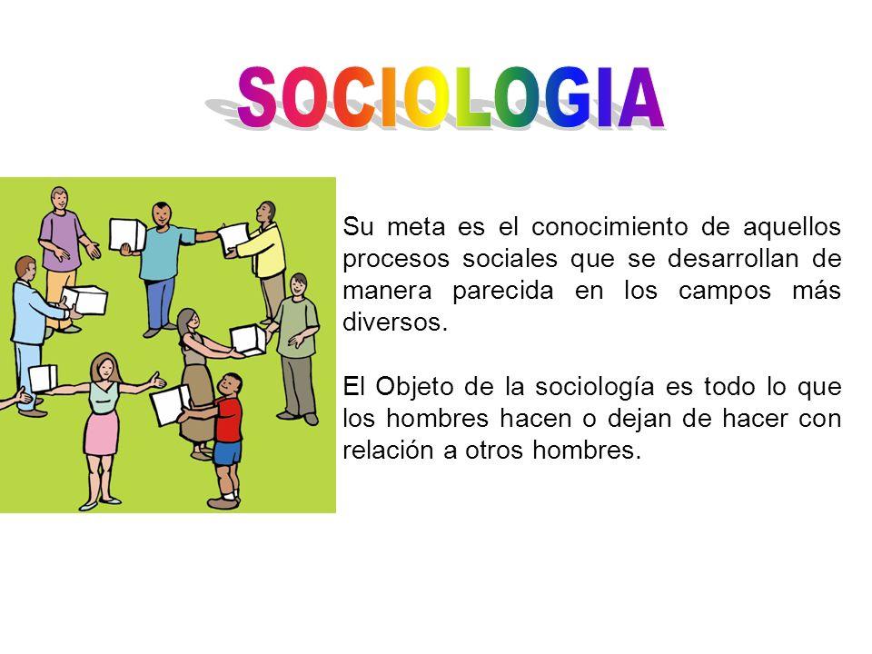Su meta es el conocimiento de aquellos procesos sociales que se desarrollan de manera parecida en los campos más diversos. El Objeto de la sociología