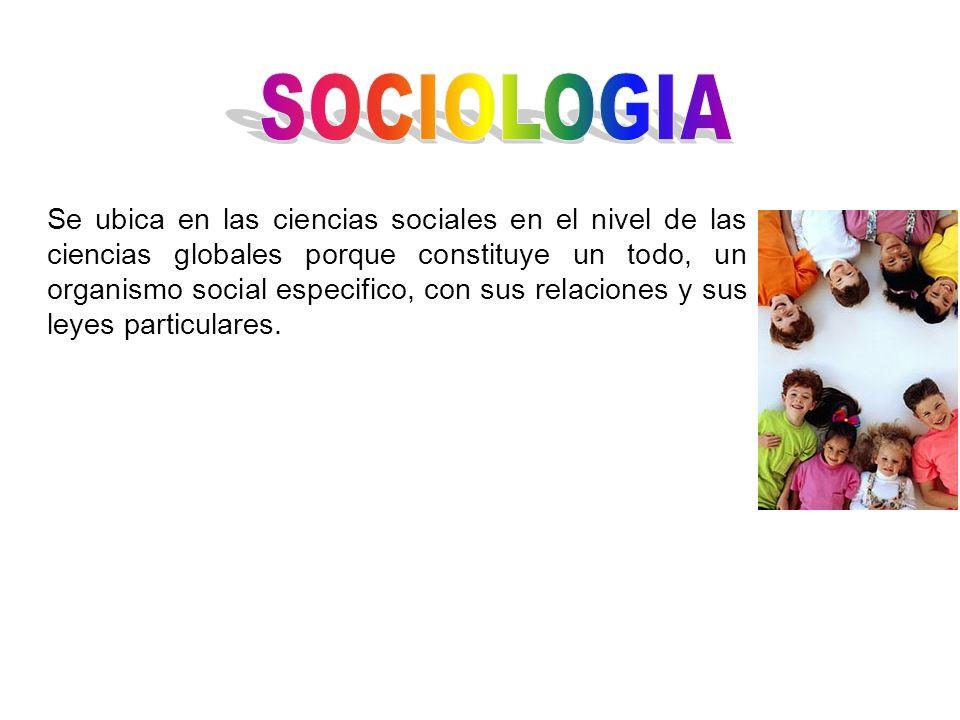 Se ubica en las ciencias sociales en el nivel de las ciencias globales porque constituye un todo, un organismo social especifico, con sus relaciones y
