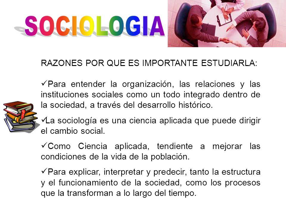 RAZONES POR QUE ES IMPORTANTE ESTUDIARLA: Para entender la organización, las relaciones y las instituciones sociales como un todo integrado dentro de