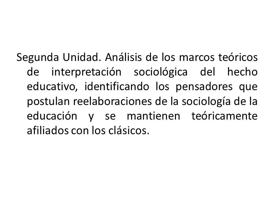 Segunda Unidad. Análisis de los marcos teóricos de interpretación sociológica del hecho educativo, identificando los pensadores que postulan reelabora