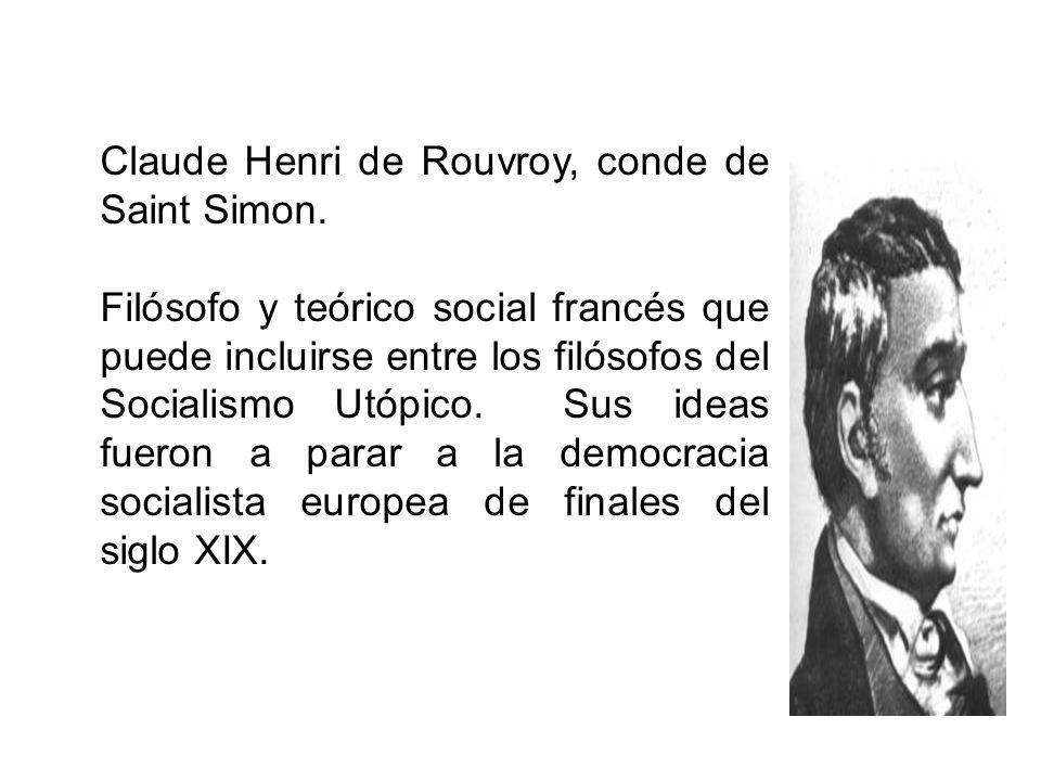 Claude Henri de Rouvroy, conde de Saint Simon. Filósofo y teórico social francés que puede incluirse entre los filósofos del Socialismo Utópico. Sus i