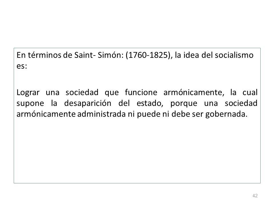42 En términos de Saint- Simón: (1760-1825), la idea del socialismo es: Lograr una sociedad que funcione armónicamente, la cual supone la desaparición