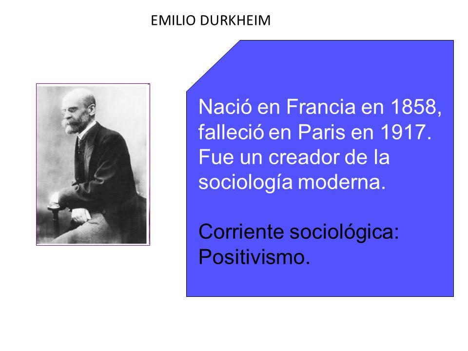 EMILIO DURKHEIM Nació en Francia en 1858, falleció en Paris en 1917. Fue un creador de la sociología moderna. Corriente sociológica: Positivismo.