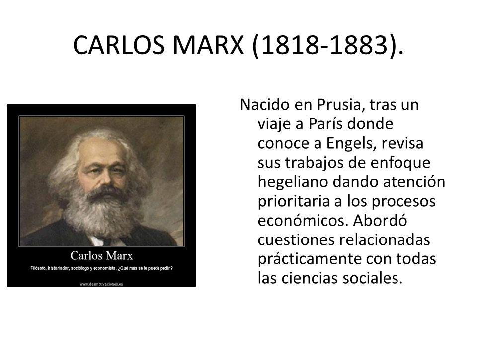 CARLOS MARX (1818-1883). Nacido en Prusia, tras un viaje a París donde conoce a Engels, revisa sus trabajos de enfoque hegeliano dando atención priori