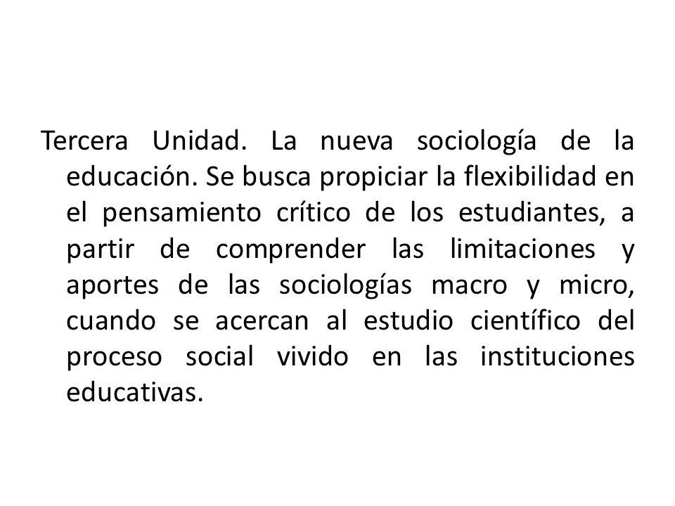 Tercera Unidad. La nueva sociología de la educación. Se busca propiciar la flexibilidad en el pensamiento crítico de los estudiantes, a partir de comp