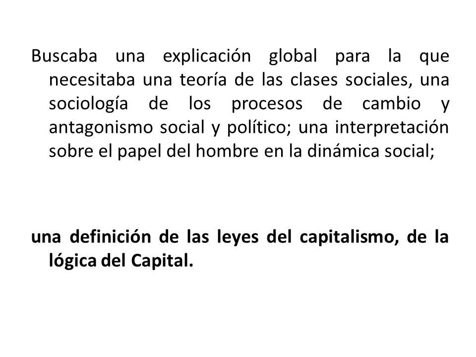 Buscaba una explicación global para la que necesitaba una teoría de las clases sociales, una sociología de los procesos de cambio y antagonismo social