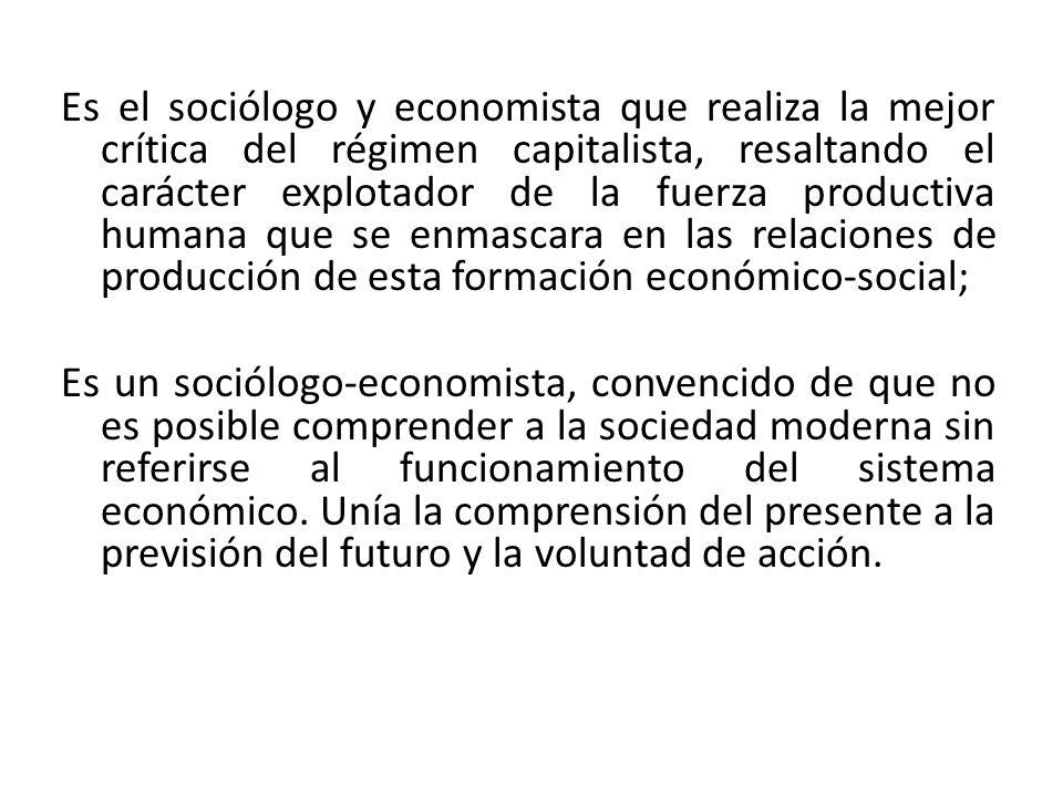 Es el sociólogo y economista que realiza la mejor crítica del régimen capitalista, resaltando el carácter explotador de la fuerza productiva humana qu