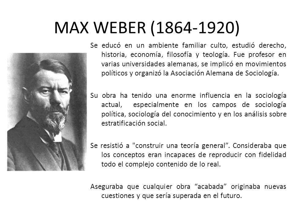 MAX WEBER (1864-1920) Se educó en un ambiente familiar culto, estudió derecho, historia, economía, filosofía y teología. Fue profesor en varias univer