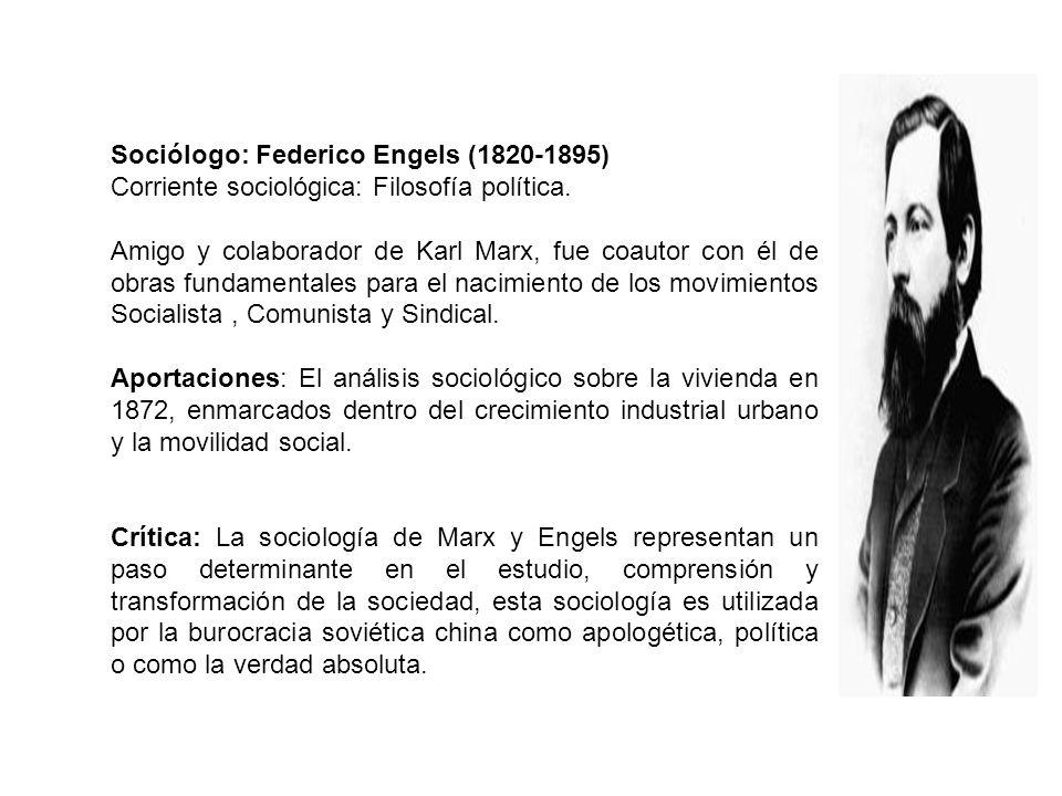 Sociólogo: Federico Engels (1820-1895) Corriente sociológica: Filosofía política. Amigo y colaborador de Karl Marx, fue coautor con él de obras fundam