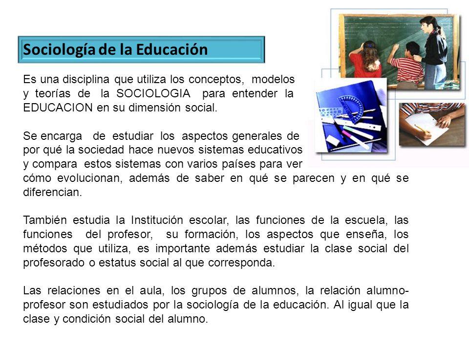 Sociología de la Educación Es una disciplina que utiliza los conceptos, modelos y teorías de la SOCIOLOGIA para entender la EDUCACION en su dimensión