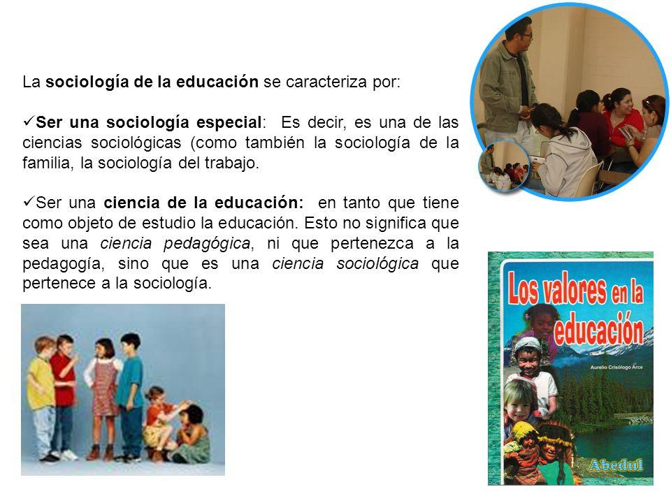 La sociología de la educación se caracteriza por: Ser una sociología especial: Es decir, es una de las ciencias sociológicas (como también la sociolog