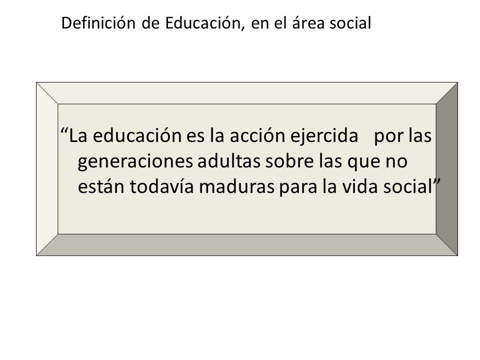 Definición de Educación, en el área social La educación es la acción ejercida por las generaciones adultas sobre las que no están todavía maduras para
