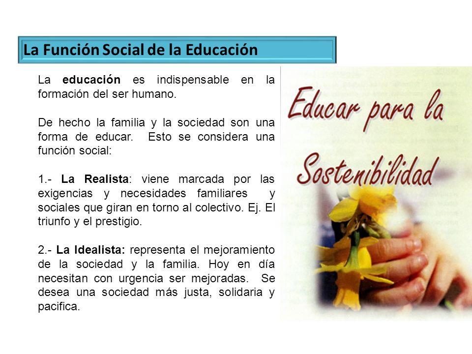 La Función Social de la Educación La educación es indispensable en la formación del ser humano. De hecho la familia y la sociedad son una forma de edu